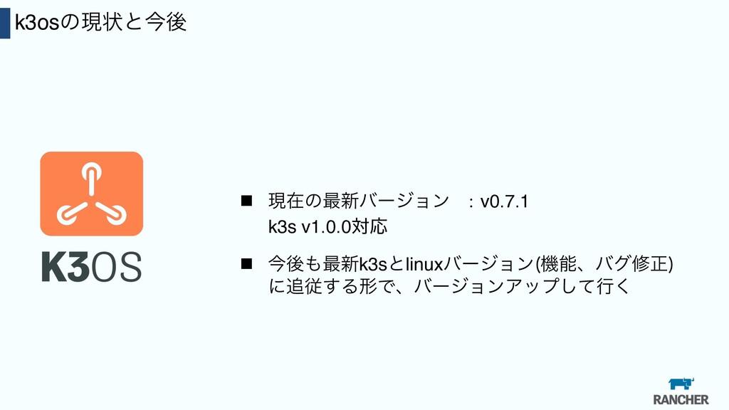 32 k3osͷݱঢ়ͱࠓޙ n ݱࡏͷ࠷৽όʔδϣϯ :v0.7.1 k3s v1.0.0ରԠ...