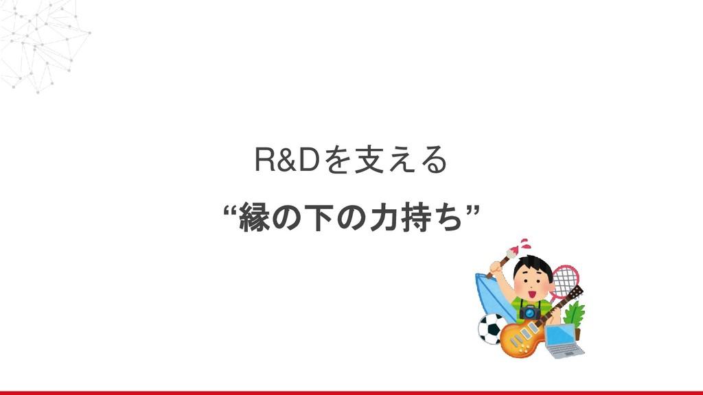 """R&Dを支える """"縁の下の力持ち"""""""