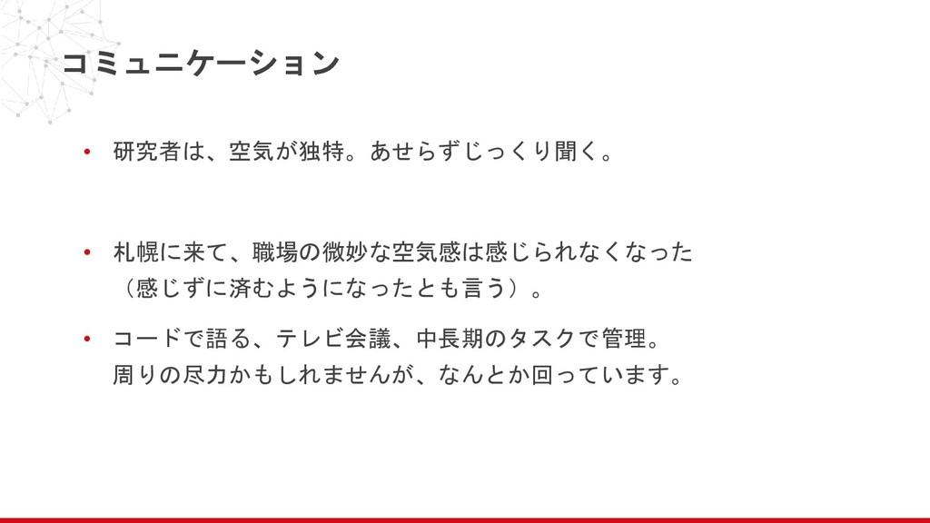 コミュニケーション • 研究者は、空気が独特。あせらずじっくり聞く。 • 札幌に来て、職場の微...