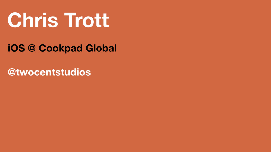 Chris Trott iOS @ Cookpad Global @twocentstudios
