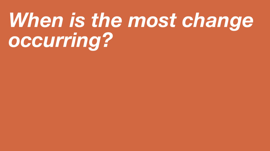 When is the most change occurring?