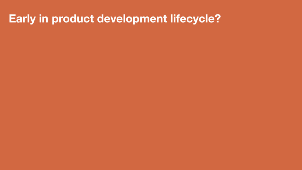 Early in product development lifecycle?