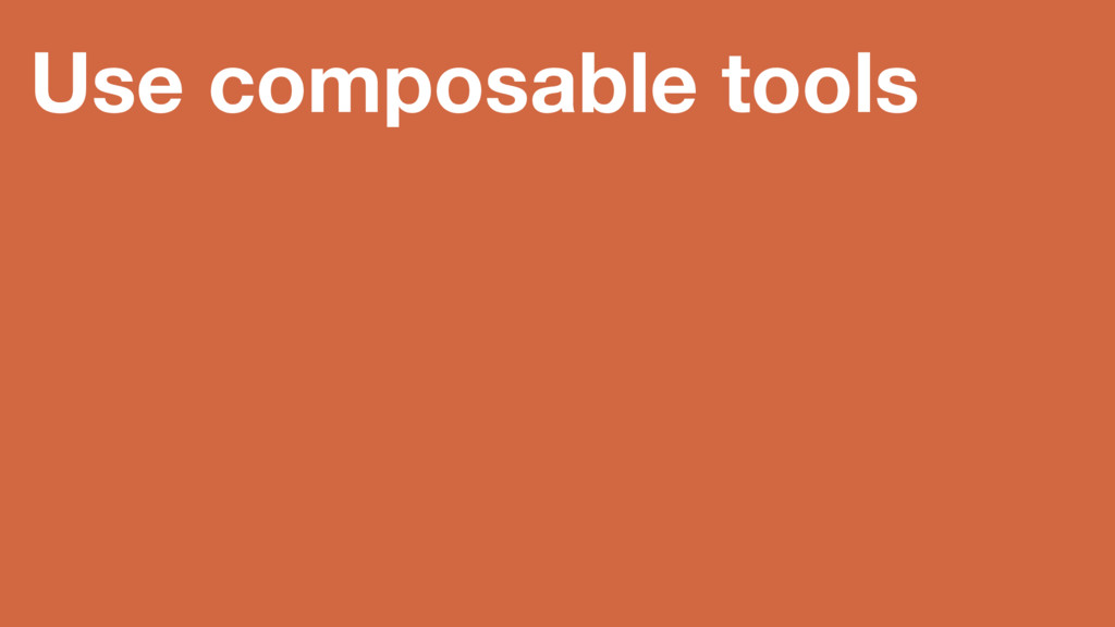 Use composable tools