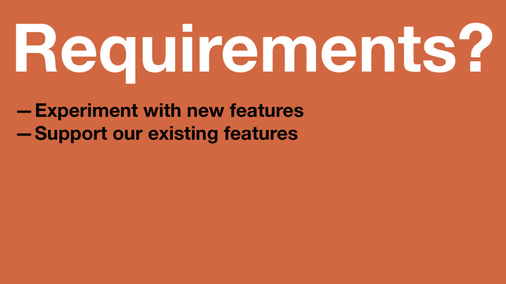 Requirements? —Experiment with new features —Su...