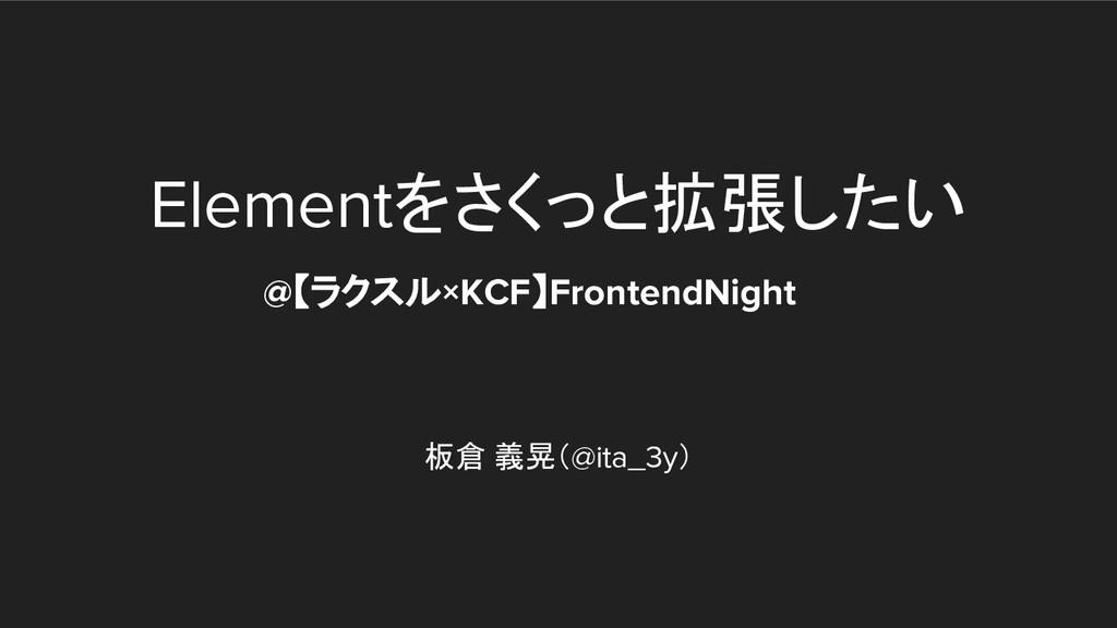 Elementをさくっと拡張したい 板倉 義晃(@ita_3y) @【ラクスル×KCF】Fro...