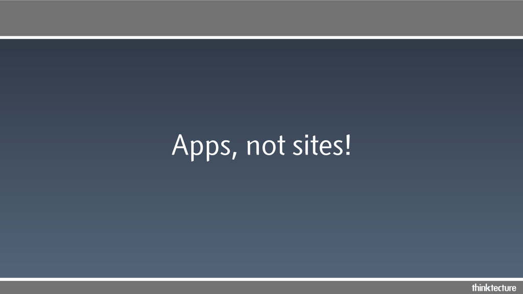 Apps, not sites!