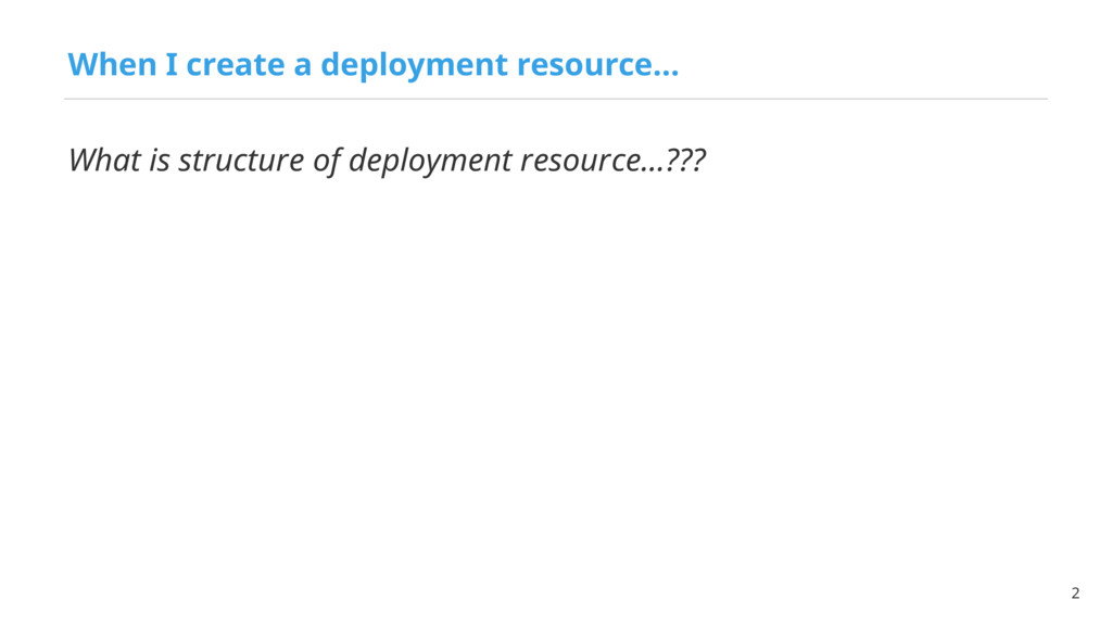 When I create a deployment resource… 2 What is ...