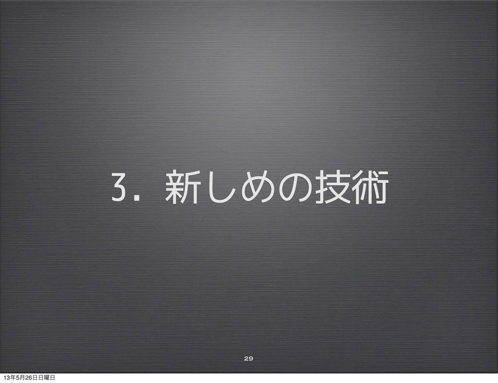3. 新しめの技術 29 135݄26༵
