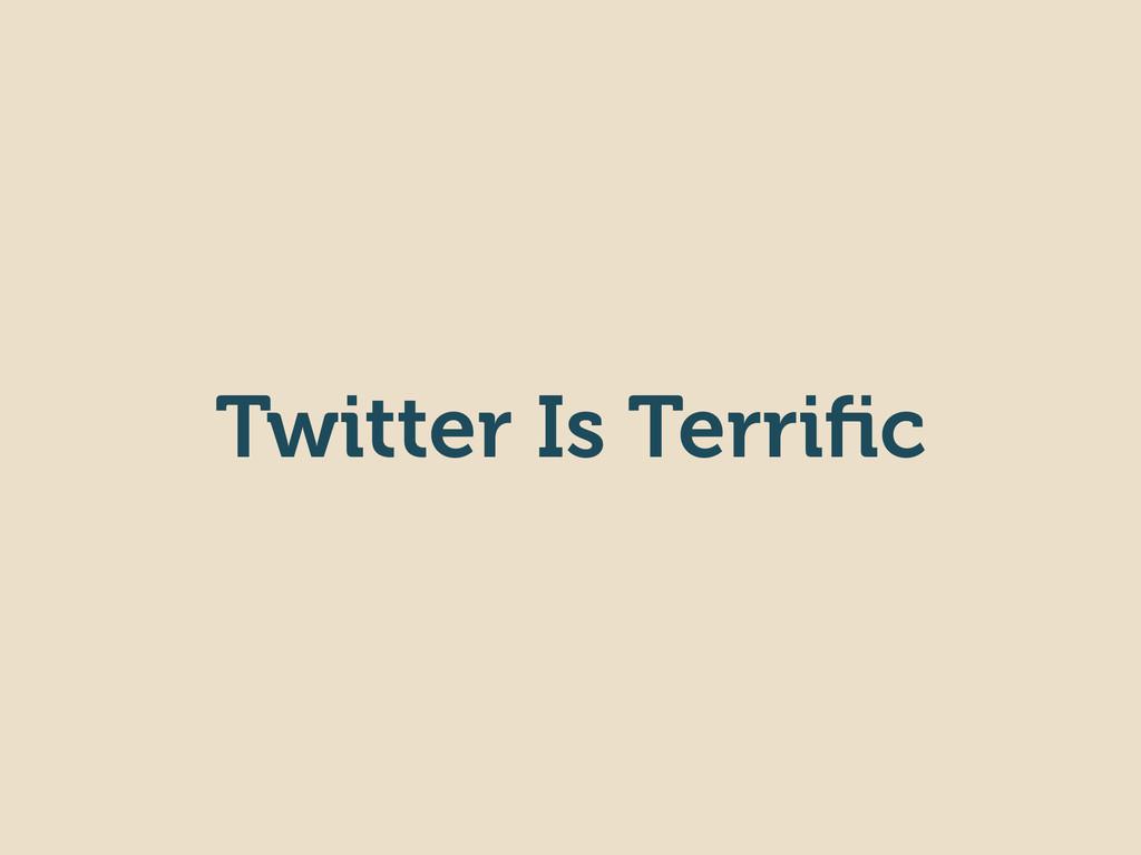 Twitter Is Terrific