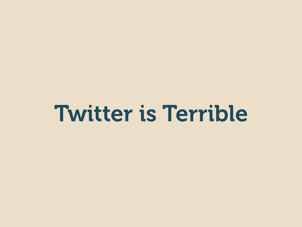 Twitter is Terrible