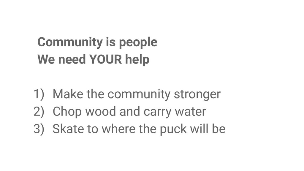 Community is people We need YOUR help 1) Make t...