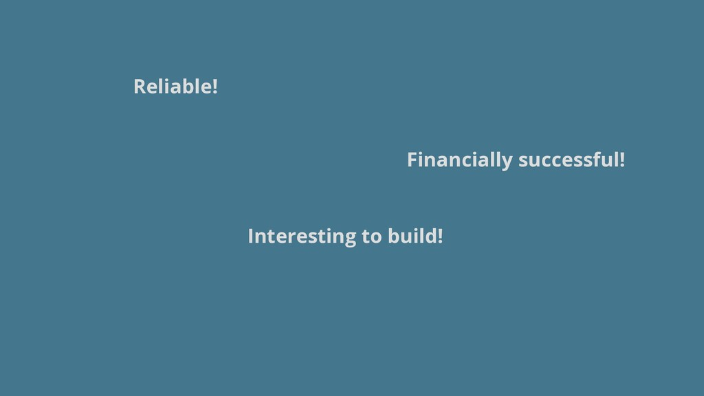 Reliable! Interesting to build! Financially suc...