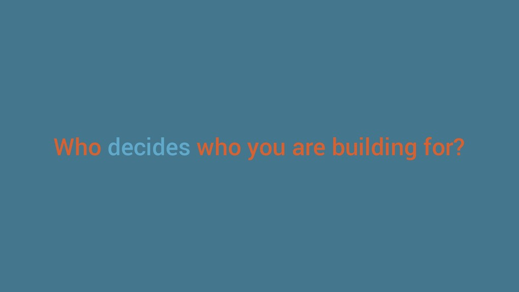 Who decides who you are building for?