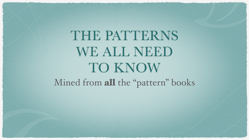 THE PATTERNS WE ALL NEED TO KNOW Mined from all...