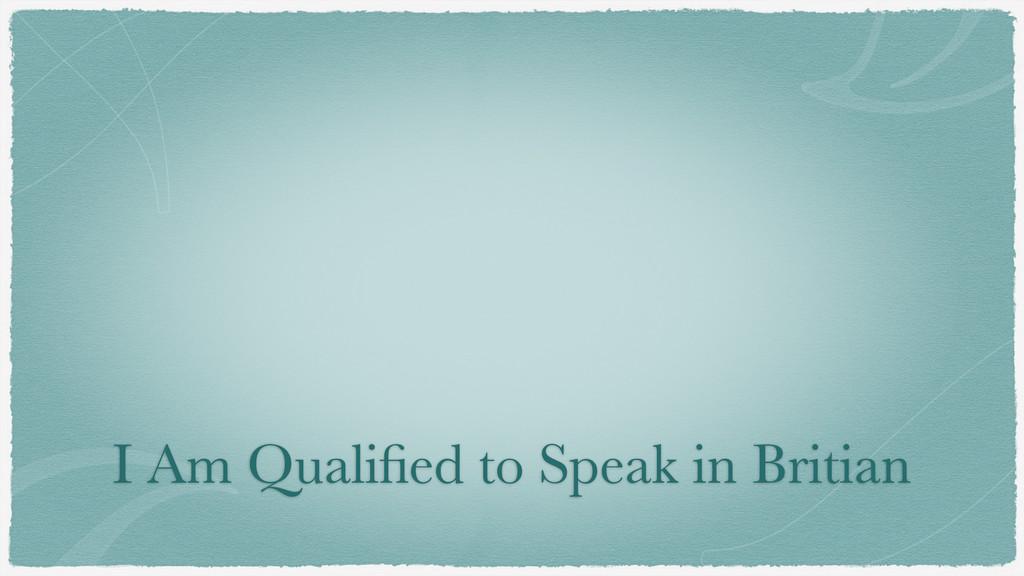 I Am Qualified to Speak in Britian