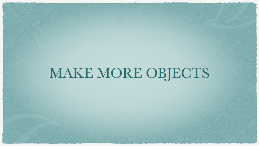 MAKE MORE OBJECTS