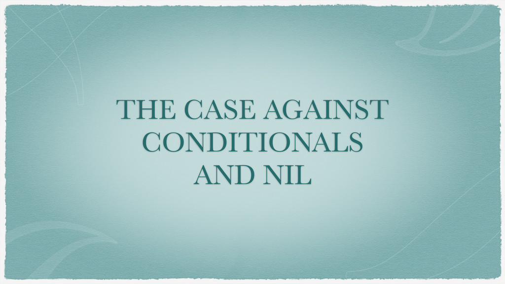 THE CASE AGAINST CONDITIONALS AND NIL