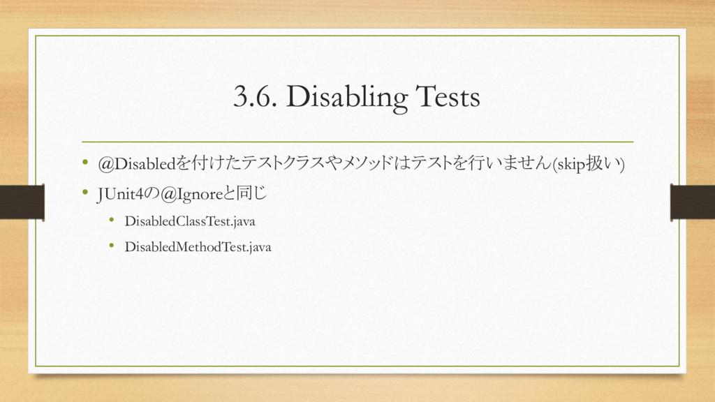 3.6. Disabling Tests • @Disabledを付けたテストクラスやメソッド...