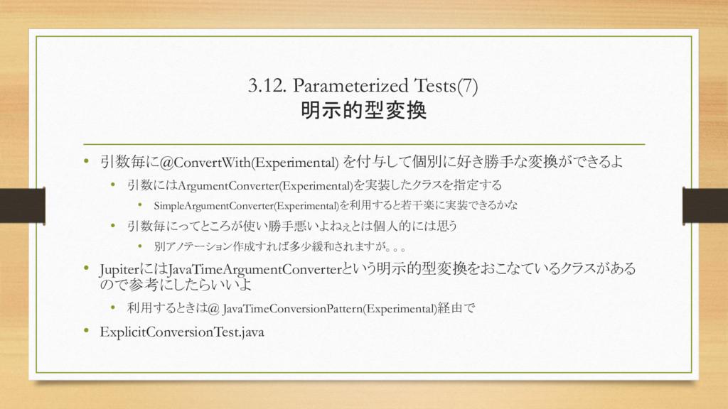 3.12. Parameterized Tests(7) 明示的型変換 • 引数毎に@Conv...