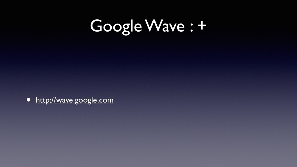 Google Wave : + • http://wave.google.com