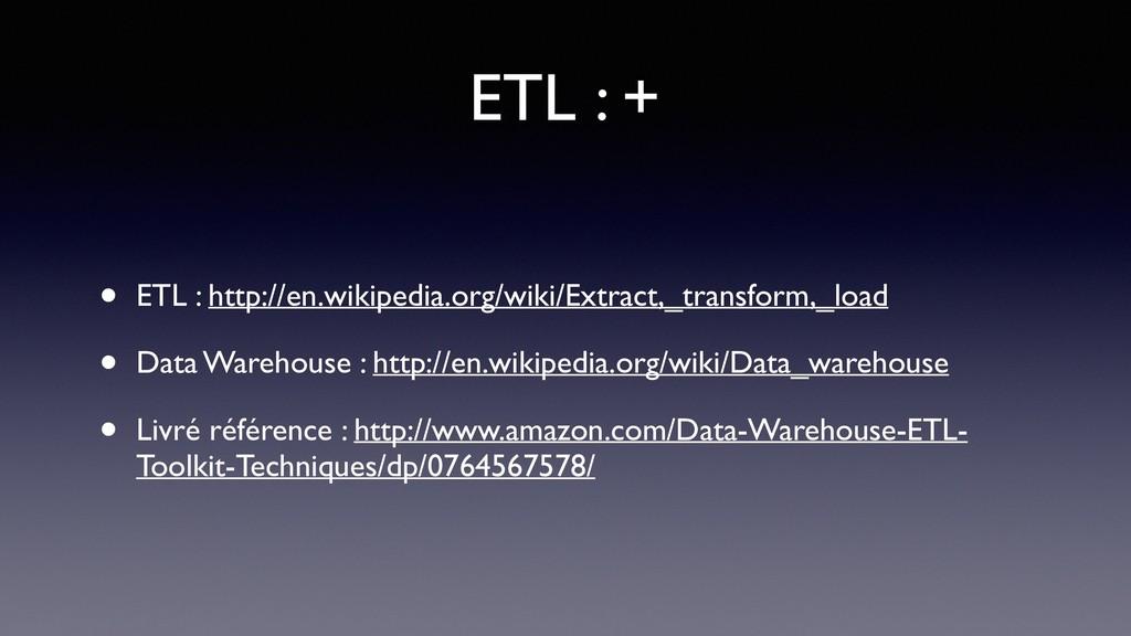 ETL : + • ETL : http://en.wikipedia.org/wiki/Ex...