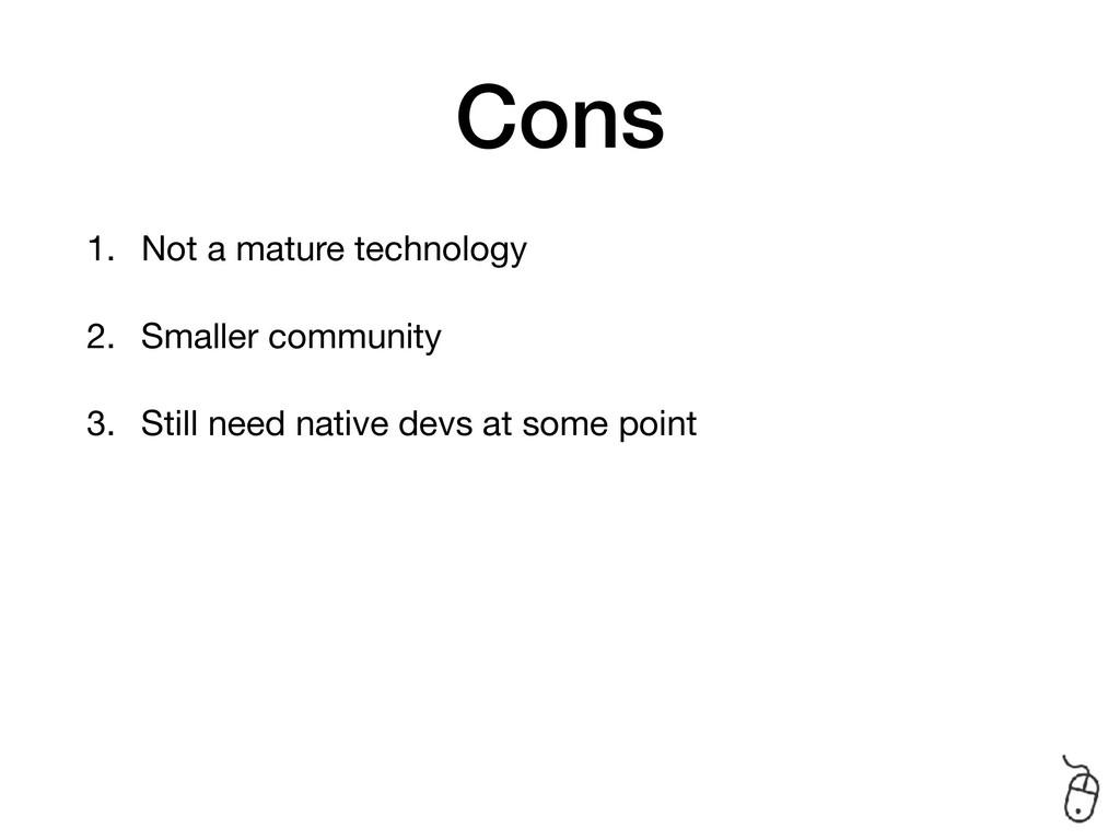 Cons 1. Not a mature technology  2. Smaller com...