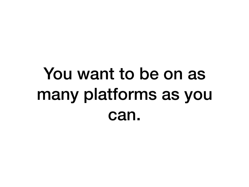 You want to be on as many platforms as you can.