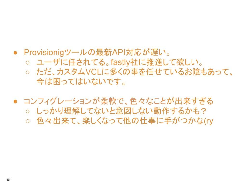 ● Provisionigツールの最新API対応が遅い。 ○ ユーザに任されてる。fastly...