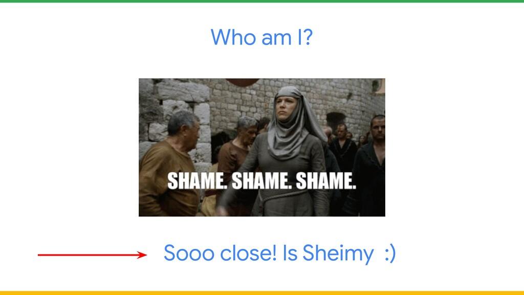 Who am I? Sooo close! Is Sheimy :)