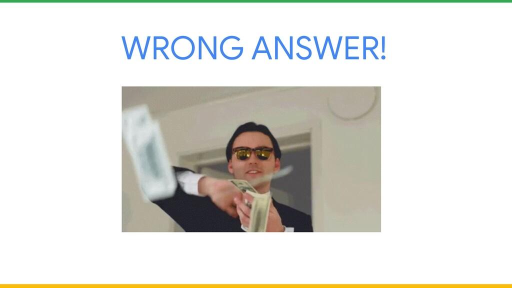 WRONG ANSWER!