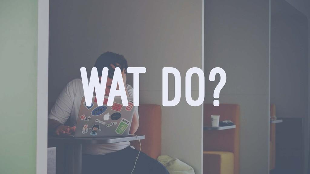 WAT DO?
