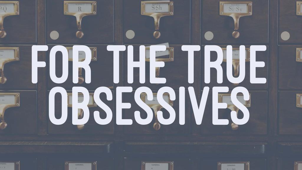 FOR THE TRUE OBSESSIVES