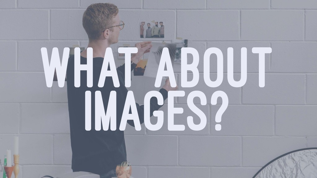 WHAT ABOUT IMAGES?
