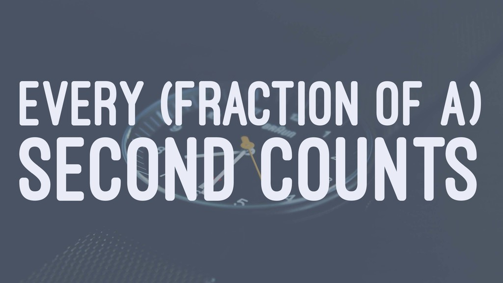 EVERY (FRACTION OF A) SECOND COUNTS