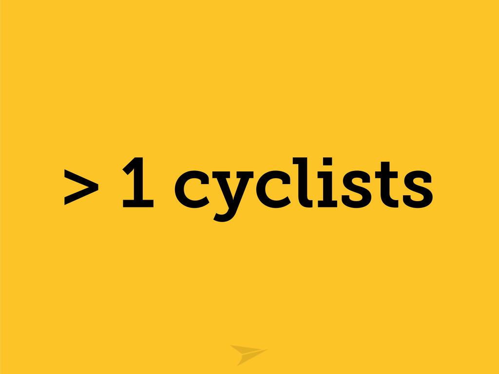 > 1 cyclists