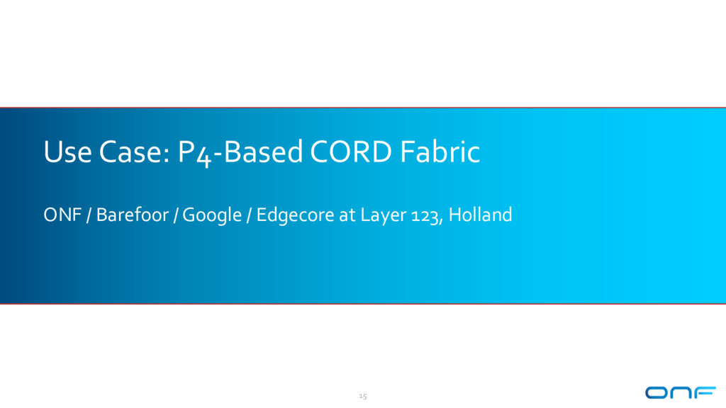 Use Case: P4-Based CORD Fabric ONF / Barefoor /...