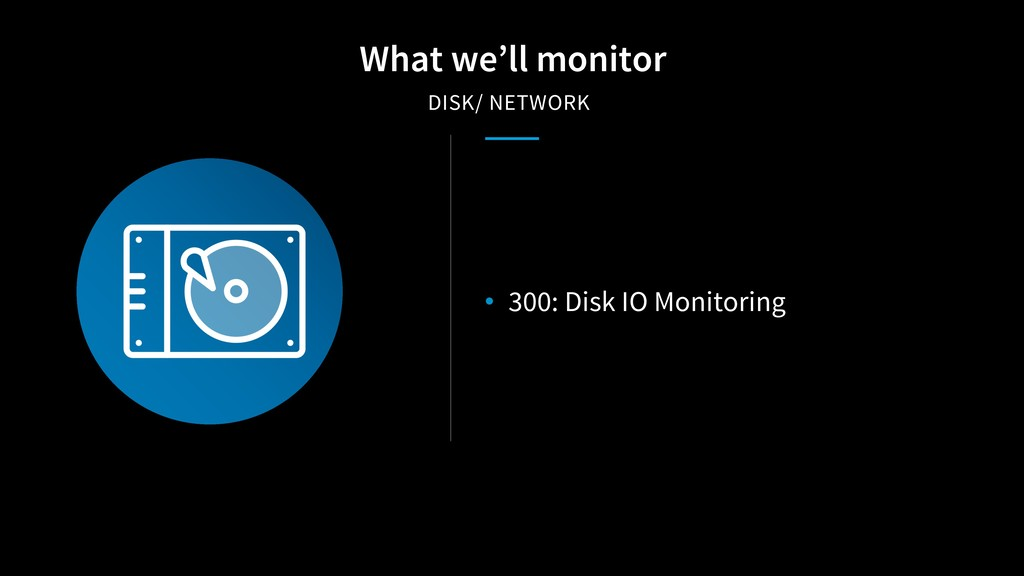 • 300: Disk IO Monitoring What we'll monitor DI...
