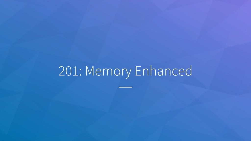 201: Memory Enhanced