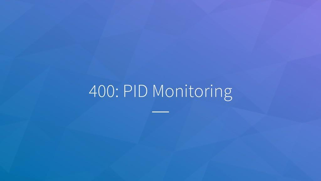 400: PID Monitoring