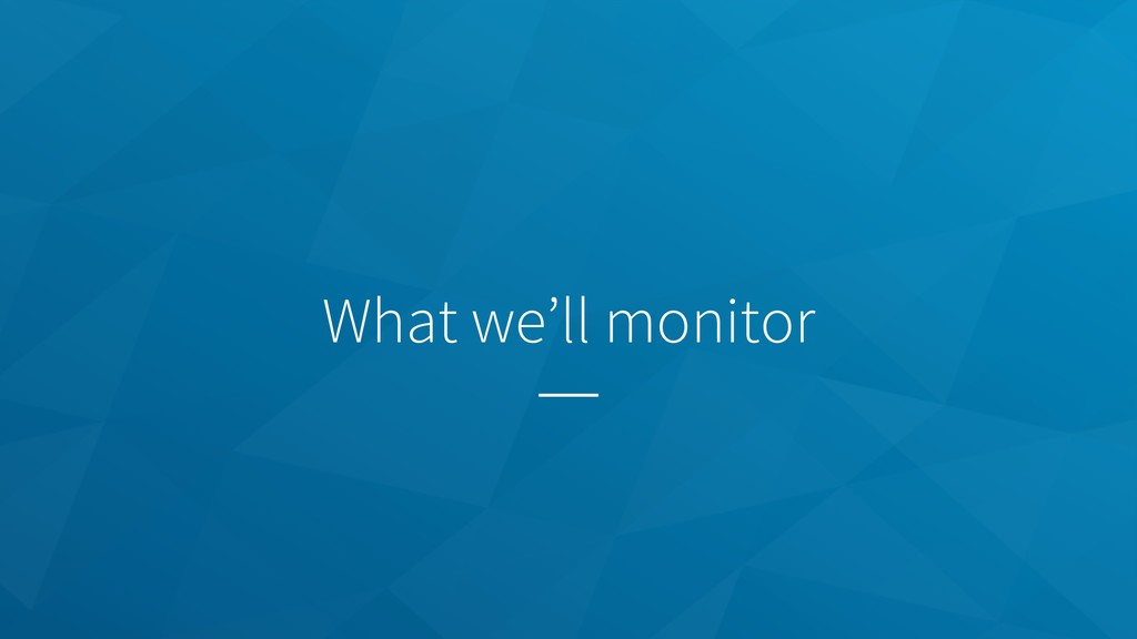 What we'll monitor