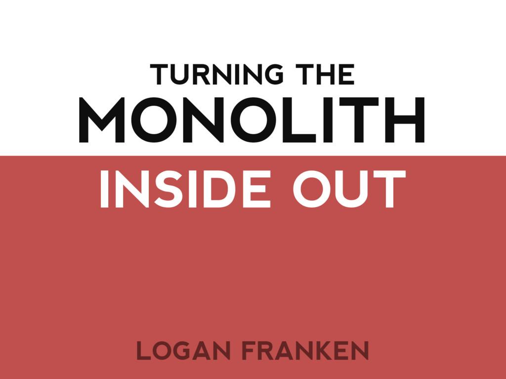 MONOLITH INSIDE OUT TURNING THE LOGAN FRANKEN