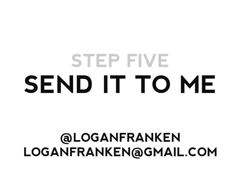 STEP FIVE SEND IT TO ME @LOGANFRANKEN LOGANFRAN...