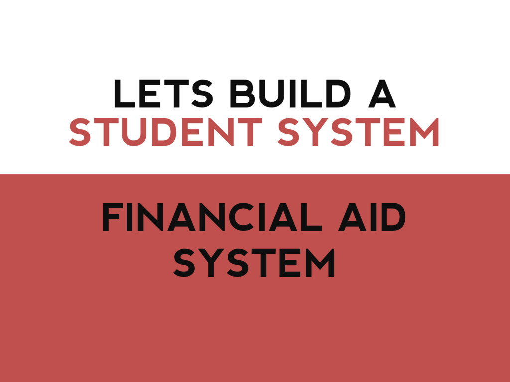 LETS BUILD A FINANCIAL AID SYSTEM STUDENT SYSTEM