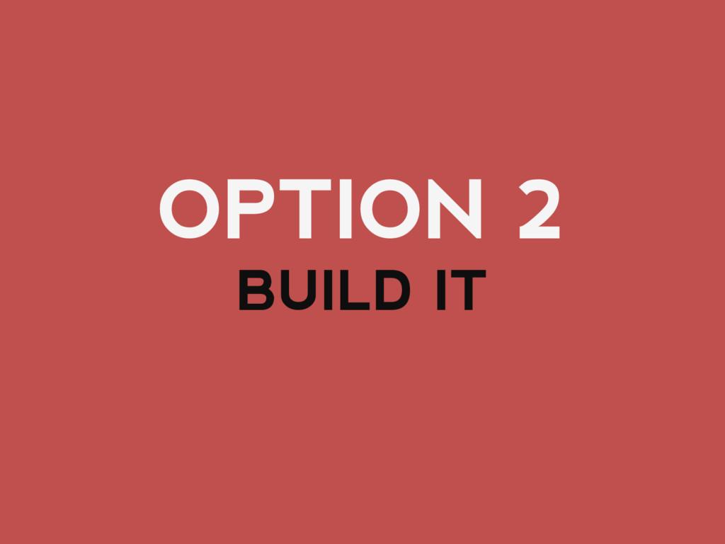 OPTION 2 BUILD IT