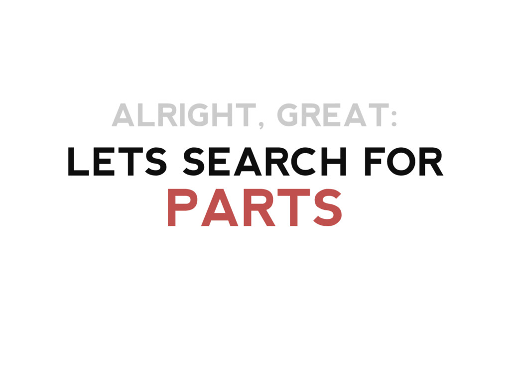 LETS SEARCH FOR PARTS ALRIGHT, GREAT: