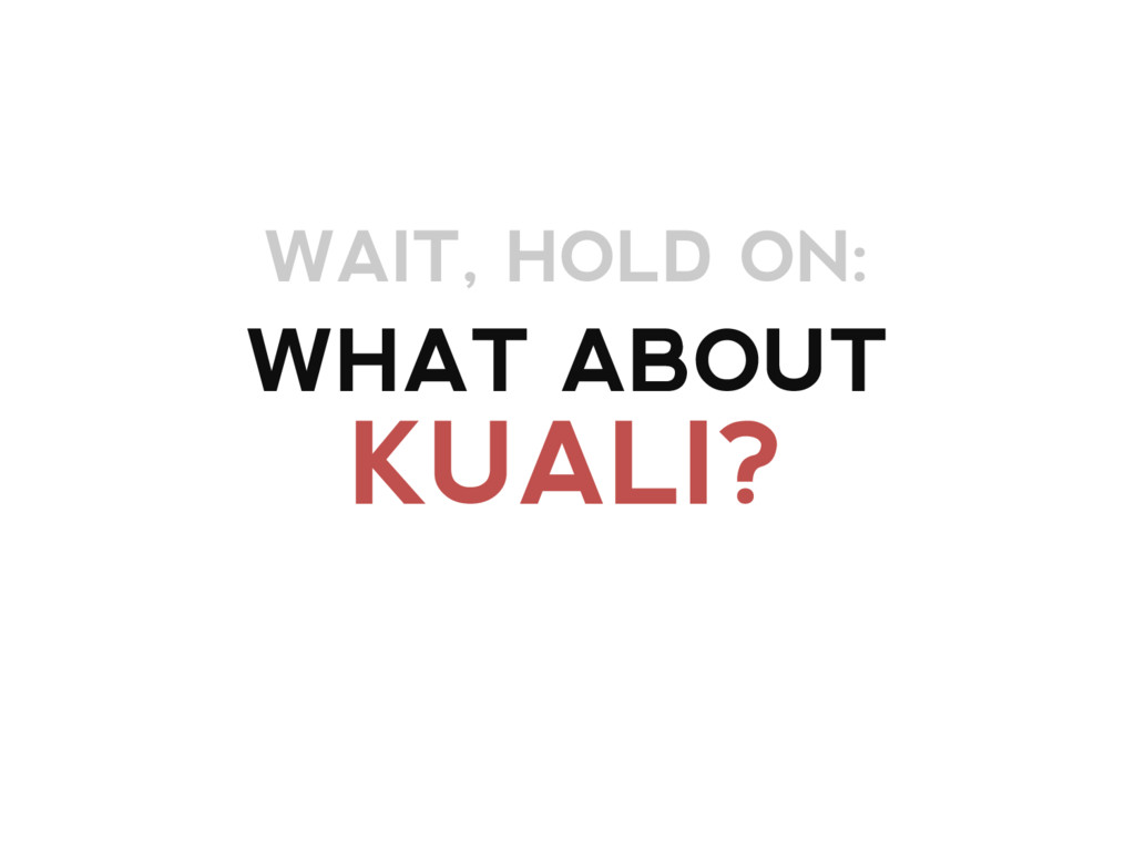 WHAT ABOUT KUALI? WAIT, HOLD ON: