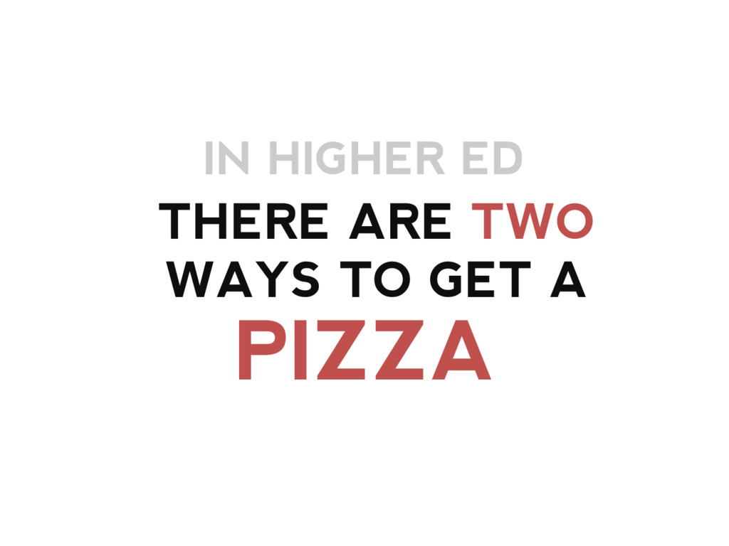 IN HIGHER ED PIZZA THERE ARE TWO WAYS TO GET A