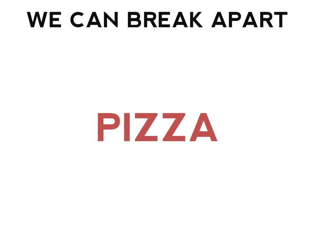 WE CAN BREAK APART PIZZA
