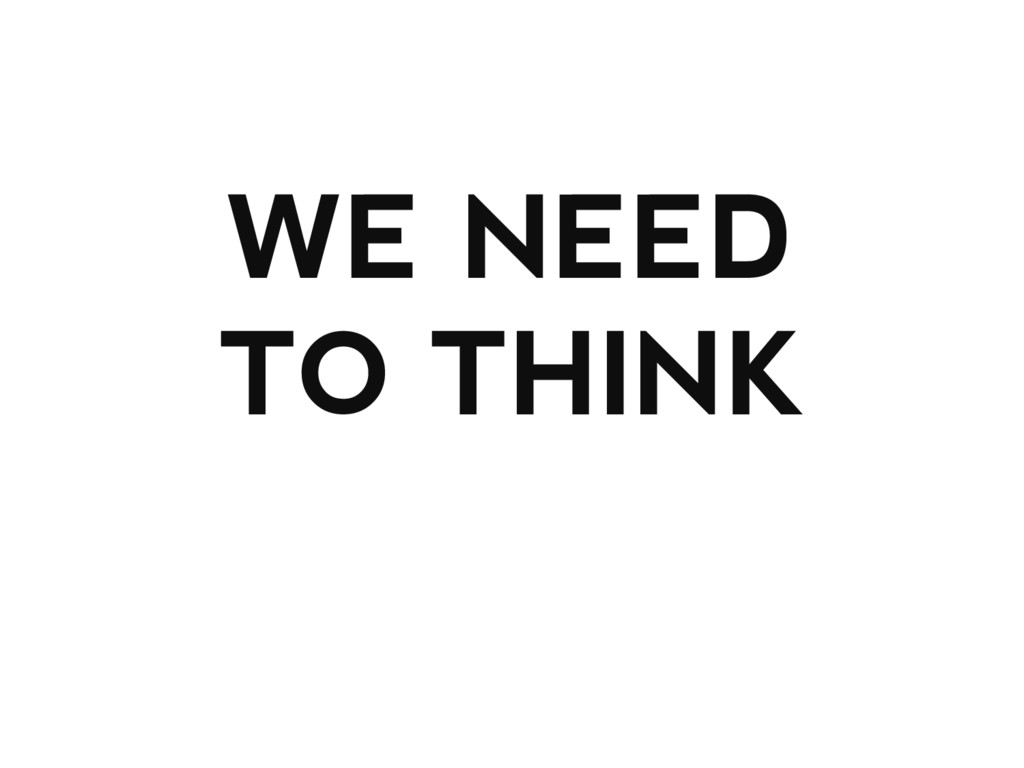 WE NEED TO THINK