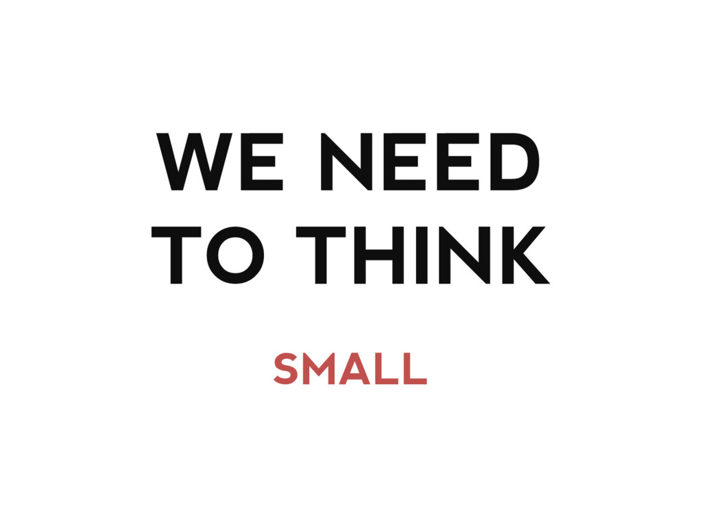 WE NEED TO THINK SMALL